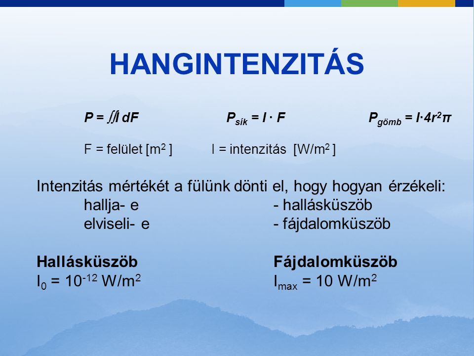HANGINTENZITÁS P = I dF Psík = I · F Pgömb = I·4r2π. F = felület [m2 ] I = intenzitás [W/m2 ]